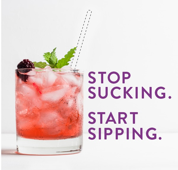 Stop sucking. Start sipping.