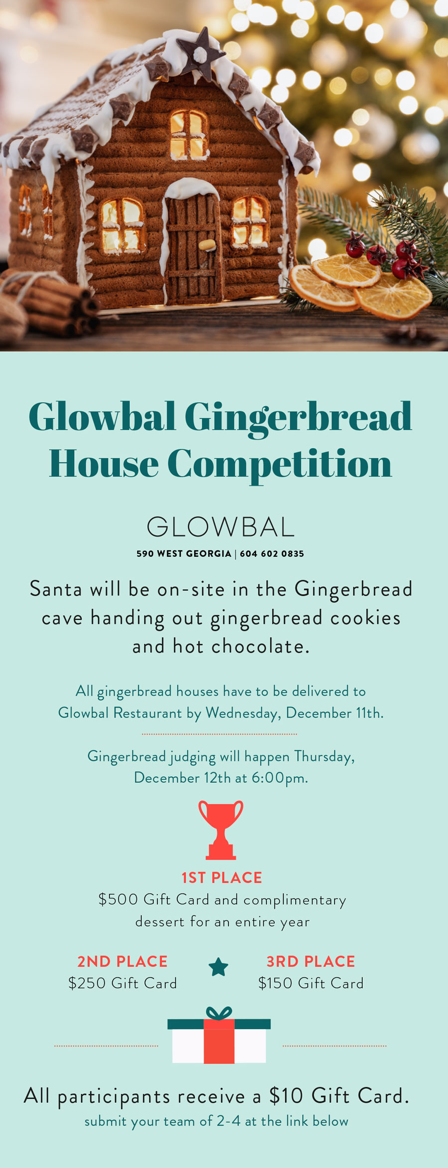 Glowbal Gingerbread House Competition. Santa will be on-site in the Gingerbread cave handing out gingerbread cookies and hot chocolate.All gingerbread houses have to be delivered to Glowbal Restaurant by Wednesday, December 11th. Gingerbread judging will happen Thursday, December 12th at 6:00pm.